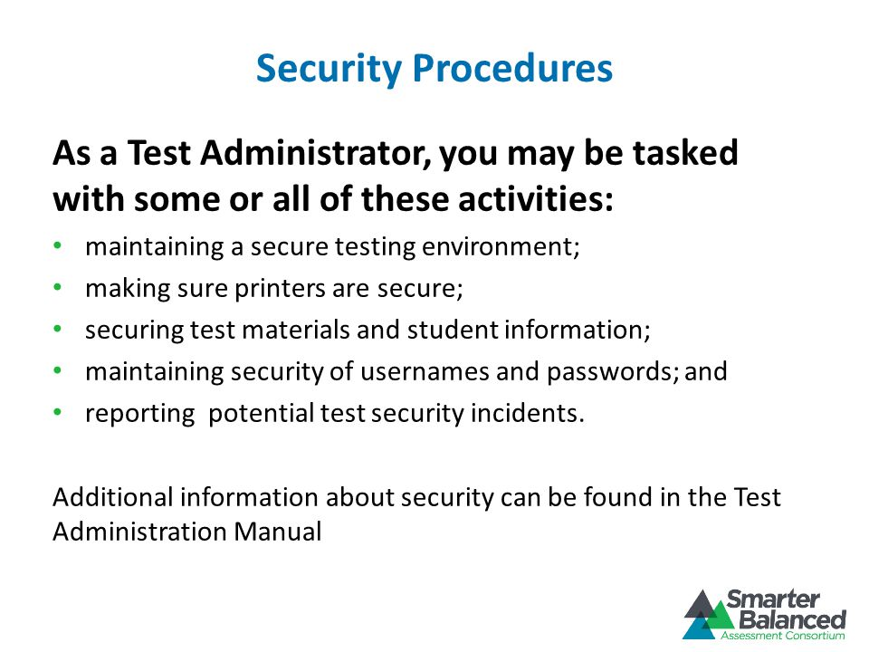 Security Procedures As a Test Administrator, you may be tasked with some or all of these activities: maintaining a secure testing environment; making sure printers are secure; securing test materials and student information; maintaining security of usernames and passwords; and reporting potential test security incidents.