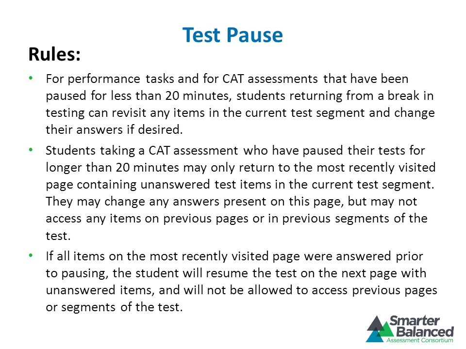 Rules: For performance tasks and for CAT assessments that have been paused for less than 20 minutes, students returning from a break in testing can revisit any items in the current test segment and change their answers if desired.