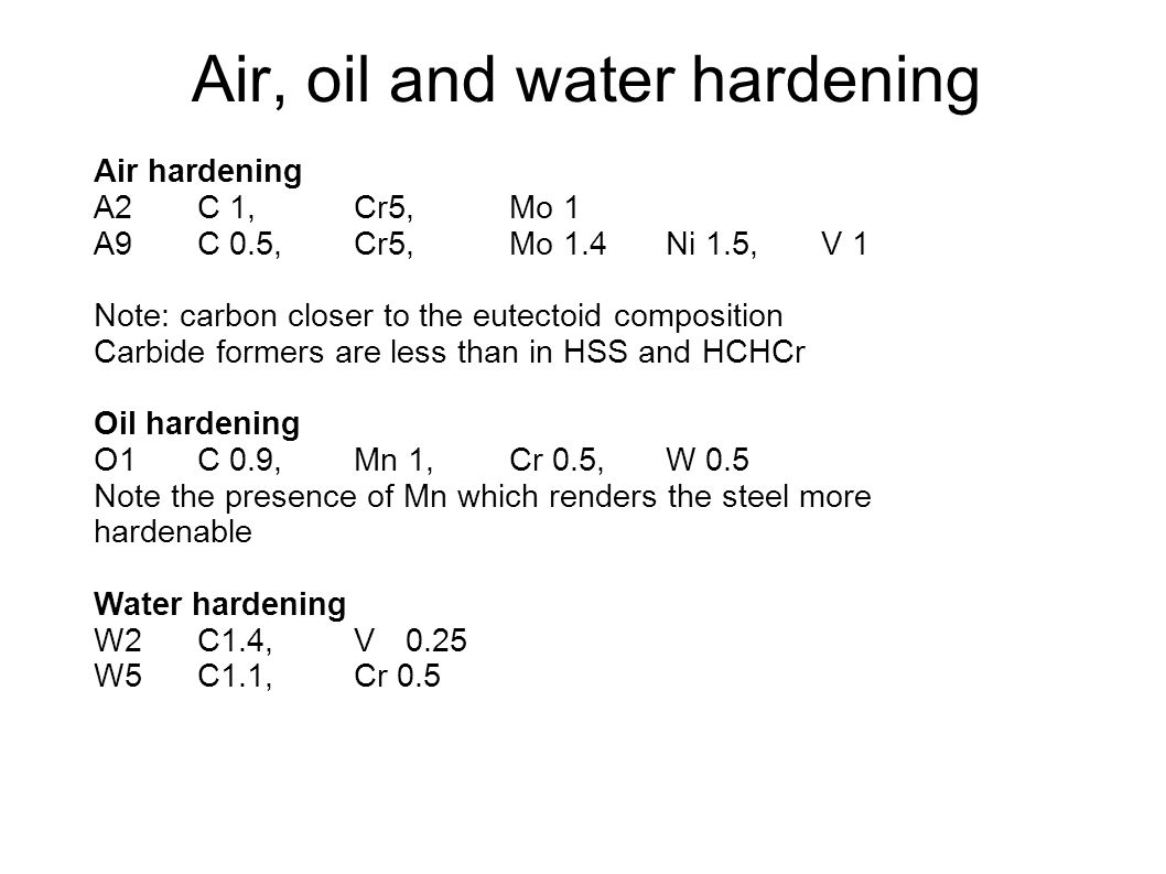 Air, oil and water hardening Air hardening A2 C 1, Cr5, Mo 1 A9 C 0.5, Cr5, Mo 1.4Ni 1.5, V 1 Note: carbon closer to the eutectoid composition Carbide