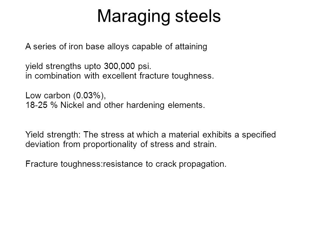 Maraging steels A series of iron base alloys capable of attaining yield strengths upto 300,000 psi. in combination with excellent fracture toughness.