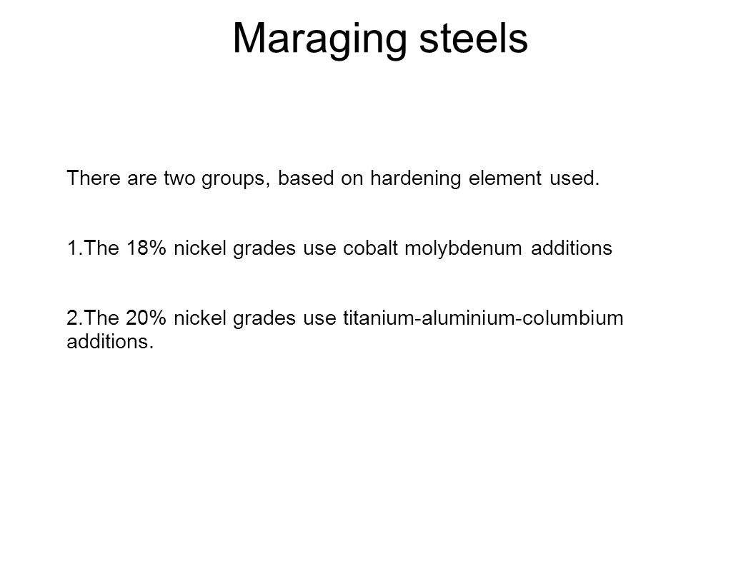 Maraging steels There are two groups, based on hardening element used. 1.The 18% nickel grades use cobalt molybdenum additions 2.The 20% nickel grades