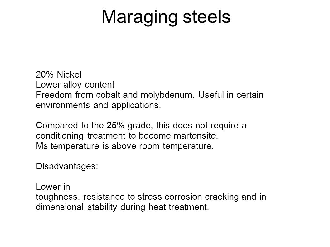Maraging steels 20% Nickel Lower alloy content Freedom from cobalt and molybdenum. Useful in certain environments and applications. Compared to the 25