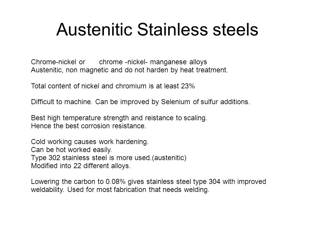 Austenitic Stainless steels Chrome-nickel or chrome -nickel- manganese alloys Austenitic, non magnetic and do not harden by heat treatment. Total cont