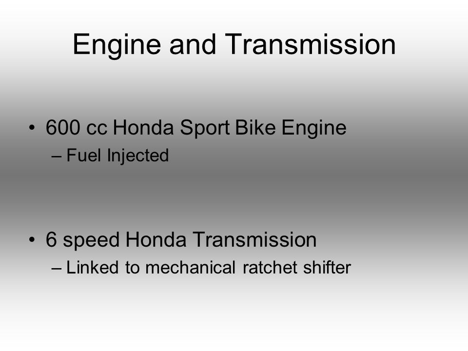 Engine and Transmission 600 cc Honda Sport Bike Engine –Fuel Injected 6 speed Honda Transmission –Linked to mechanical ratchet shifter