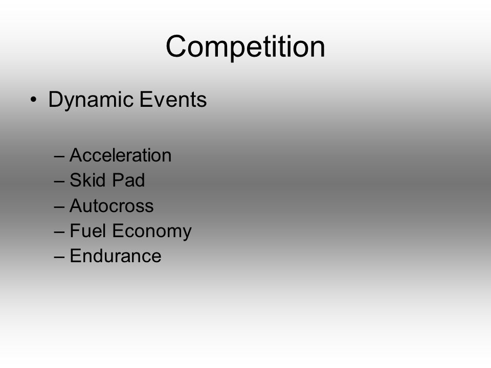Competition Dynamic Events –Acceleration –Skid Pad –Autocross –Fuel Economy –Endurance