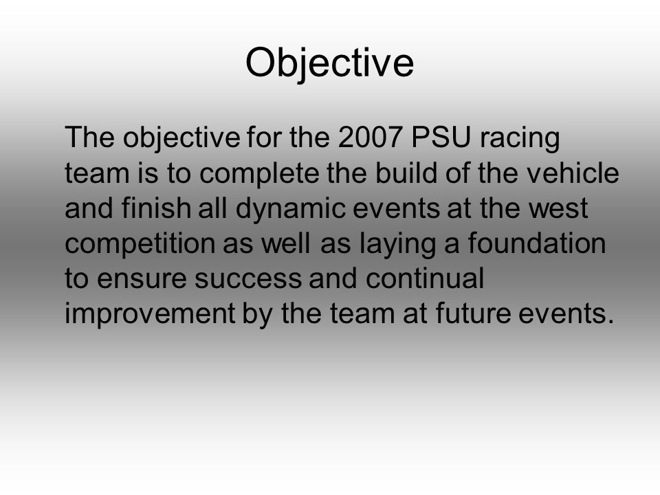 Objective The objective for the 2007 PSU racing team is to complete the build of the vehicle and finish all dynamic events at the west competition as well as laying a foundation to ensure success and continual improvement by the team at future events.