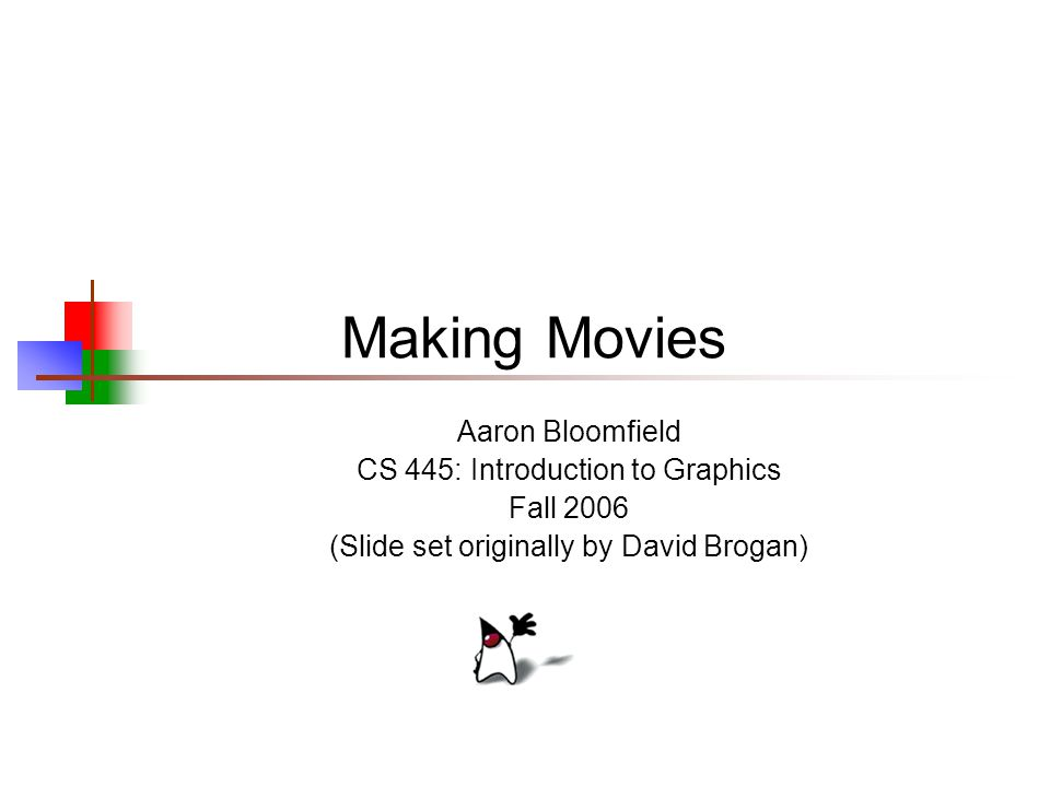 Making Movies Aaron Bloomfield CS 445: Introduction to Graphics Fall 2006 (Slide set originally by David Brogan)