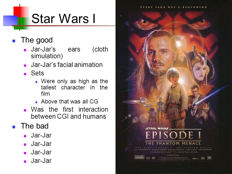41 Star Wars I The good Jar-Jar's ears (cloth simulation) Jar-Jar's facial animation Sets Were only as high as the tallest character in the film Above that was all CG Was the first interaction between CGI and humans The bad Jar-Jar