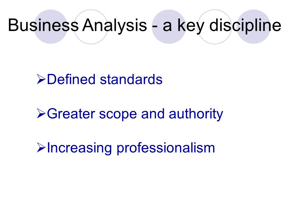 Business Analysis - a key discipline  Defined standards  Greater scope and authority  Increasing professionalism
