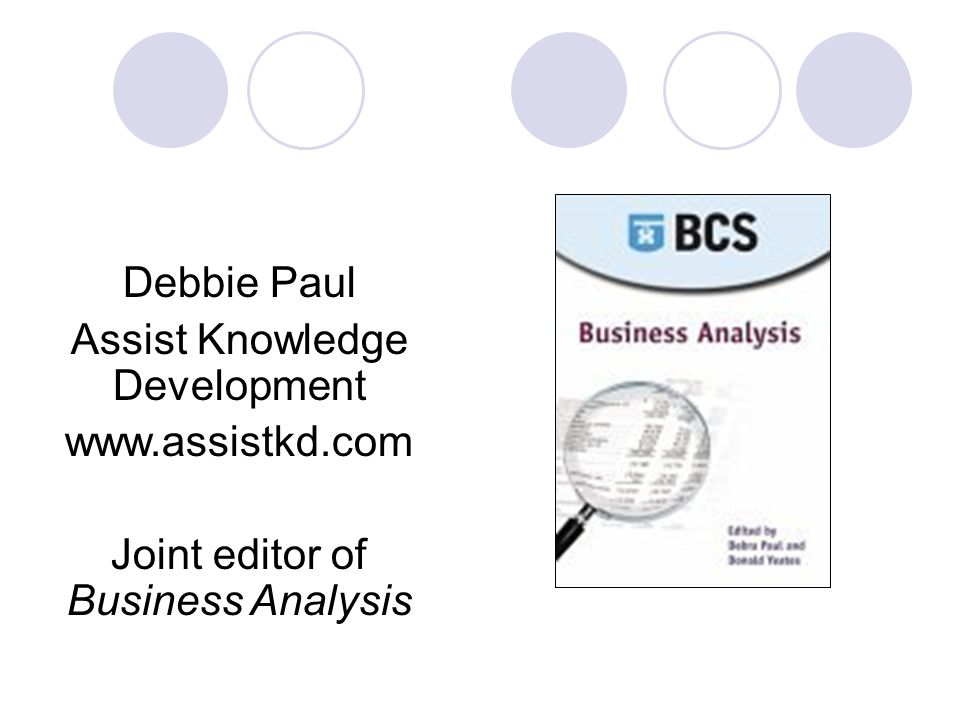 Debbie Paul Assist Knowledge Development www.assistkd.com Joint editor of Business Analysis