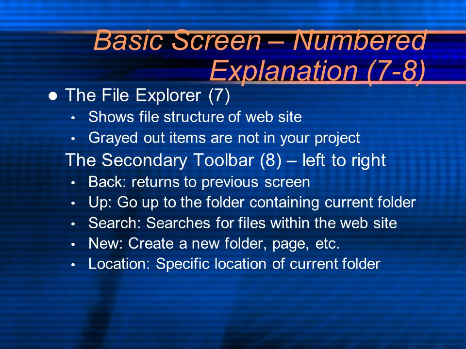 Basic Screen – Numbered Explanation (7-8) The File Explorer (7) Shows file structure of web site Grayed out items are not in your project The Secondary Toolbar (8) – left to right Back: returns to previous screen Up: Go up to the folder containing current folder Search: Searches for files within the web site New: Create a new folder, page, etc.