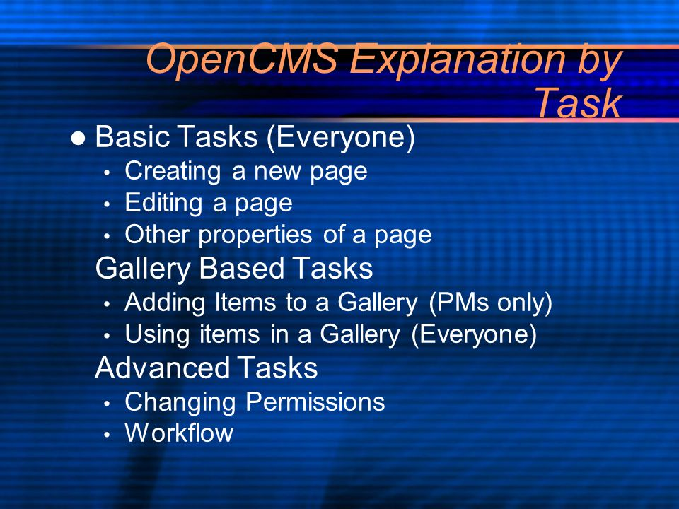 OpenCMS Explanation by Task Basic Tasks (Everyone) Creating a new page Editing a page Other properties of a page Gallery Based Tasks Adding Items to a Gallery (PMs only) Using items in a Gallery (Everyone) Advanced Tasks Changing Permissions Workflow Basic Tasks (Everyone) Creating a new page Editing a page Other properties of a page Gallery Based Tasks Adding Items to a Gallery (PMs only) Using items in a Gallery (Everyone) Advanced Tasks Changing Permissions Workflow