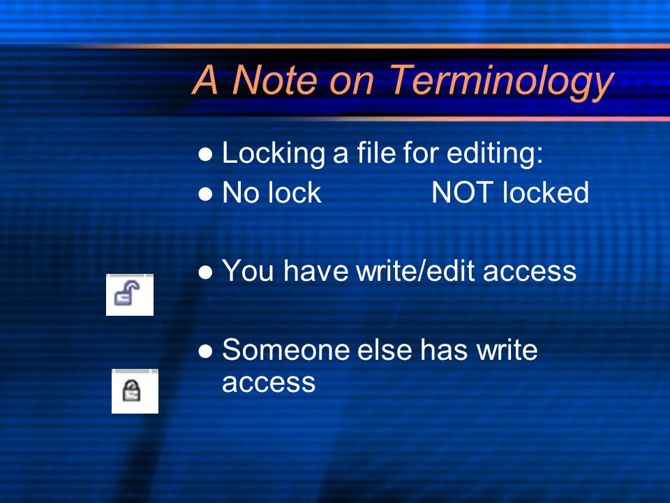 A Note on Terminology Locking a file for editing: No lockNOT locked You have write/edit access Someone else has write access Locking a file for editing: No lockNOT locked You have write/edit access Someone else has write access