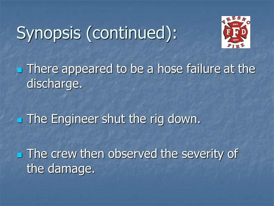 Synopsis (continued): There appeared to be a hose failure at the discharge.