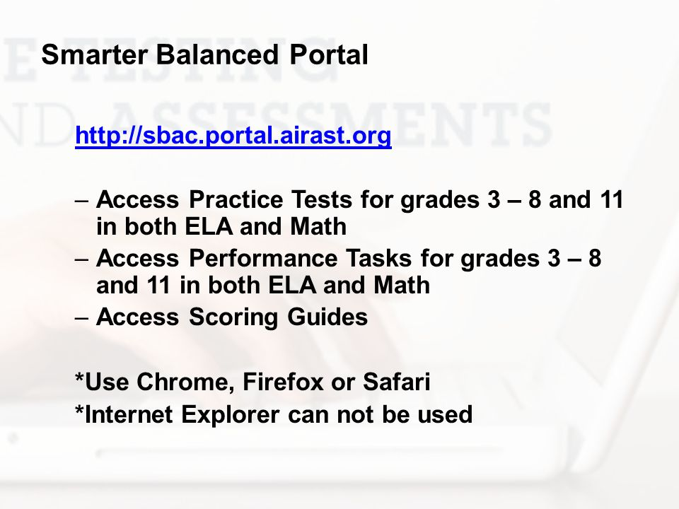 Smarter Balanced Portal http://sbac.portal.airast.org –Access Practice Tests for grades 3 – 8 and 11 in both ELA and Math –Access Performance Tasks fo