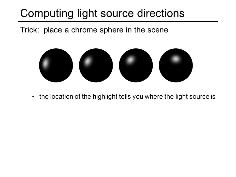 Computing light source directions Trick: place a chrome sphere in the scene the location of the highlight tells you where the light source is