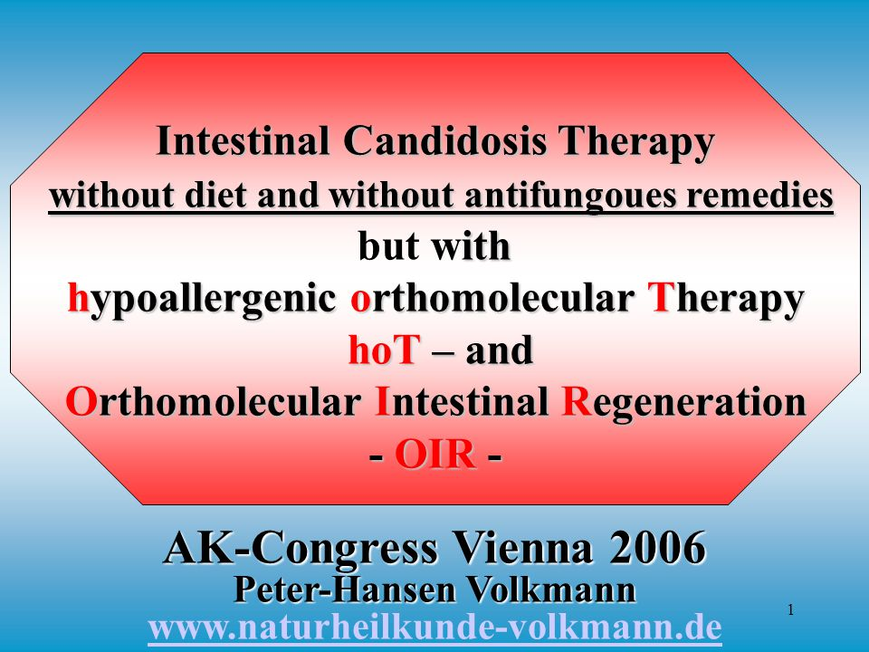 1 Intestinal Candidosis Therapy without diet and without antifungoues remedies ith hypoallergenic orthomolecular Therapy hoT – and but with hypoallergenic orthomolecular Therapy hoT – and Orthomolecular Intestinal Regeneration - OIR - AK-Congress Vienna 2006 Peter-Hansen Volkmann AK-Congress Vienna 2006 Peter-Hansen Volkmann www.naturheilkunde-volkmann.de www.naturheilkunde-volkmann.de