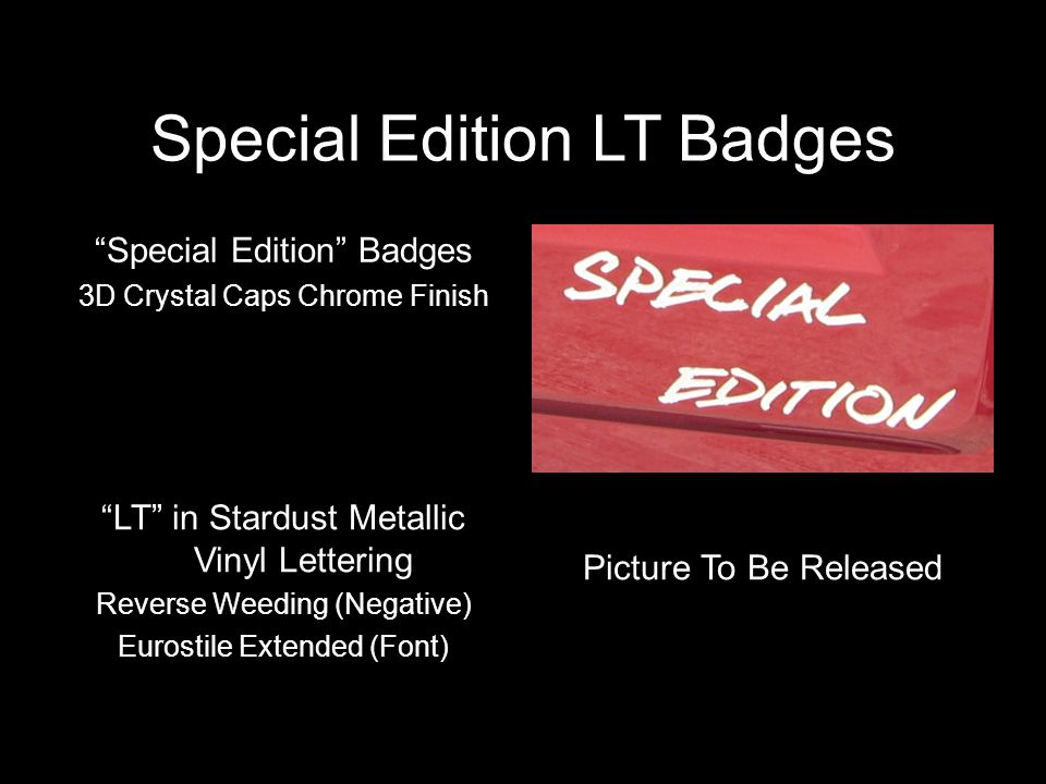 Special Edition LT Badges Special Edition Badges 3D Crystal Caps Chrome Finish LT in Stardust Metallic Vinyl Lettering Reverse Weeding (Negative) Eurostile Extended (Font) Picture To Be Released
