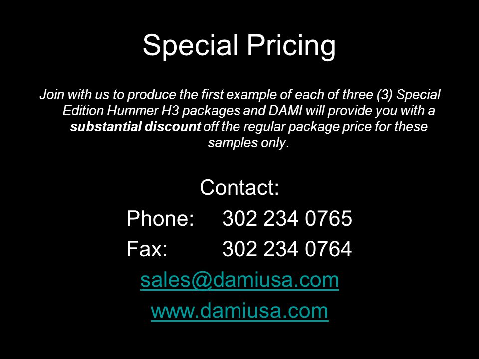 Special Pricing Join with us to produce the first example of each of three (3) Special Edition Hummer H3 packages and DAMI will provide you with a substantial discount off the regular package price for these samples only.
