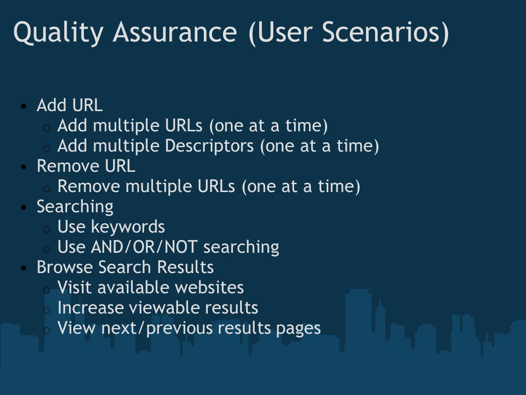 Quality Assurance (User Scenarios) Add URL o Add multiple URLs (one at a time) o Add multiple Descriptors (one at a time) Remove URL o Remove multiple URLs (one at a time) Searching o Use keywords o Use AND/OR/NOT searching Browse Search Results o Visit available websites o Increase viewable results o View next/previous results pages
