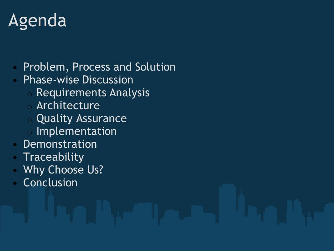 Agenda Problem, Process and Solution Phase-wise Discussion o Requirements Analysis o Architecture o Quality Assurance o Implementation Demonstration Traceability Why Choose Us.