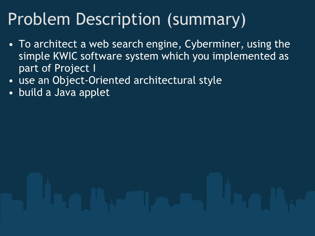 Problem Description (summary) To architect a web search engine, Cyberminer, using the simple KWIC software system which you implemented as part of Project I use an Object-Oriented architectural style build a Java applet