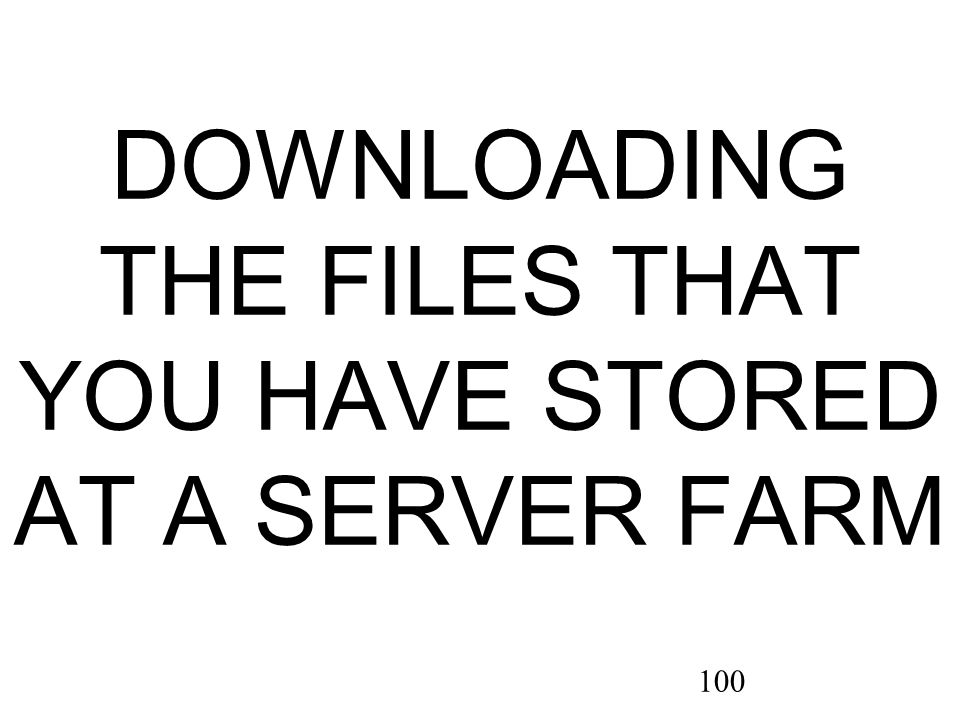 100 DOWNLOADING THE FILES THAT YOU HAVE STORED AT A SERVER FARM
