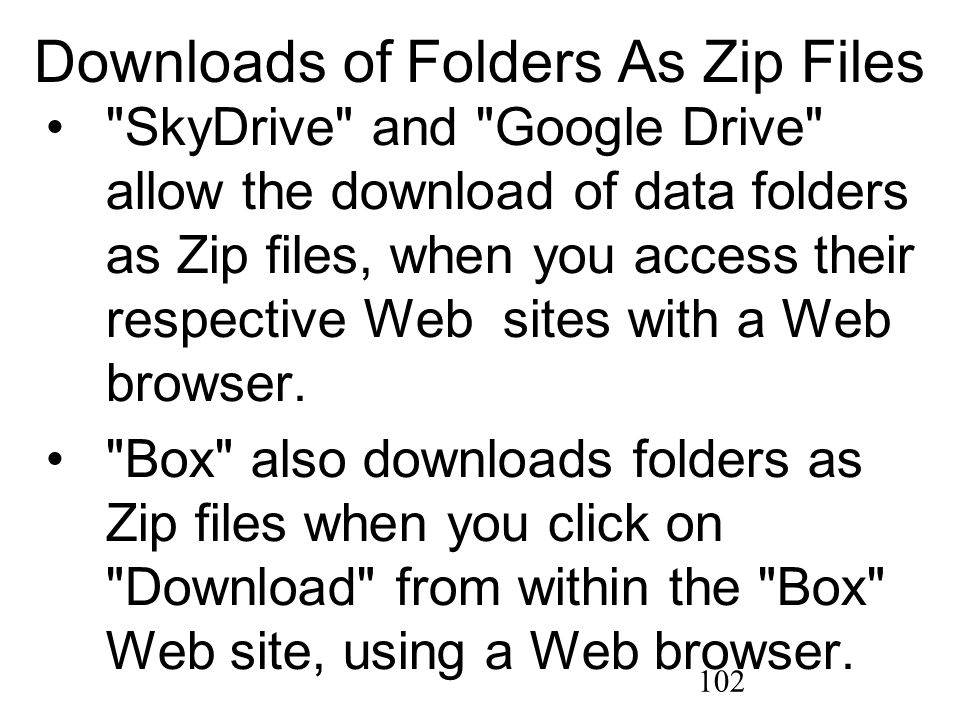 102 Downloads of Folders As Zip Files SkyDrive and Google Drive allow the download of data folders as Zip files, when you access their respective Web sites with a Web browser.