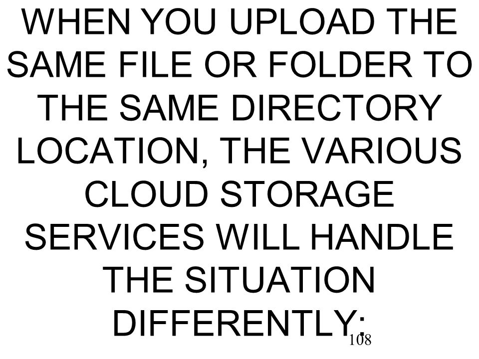 108 WHEN YOU UPLOAD THE SAME FILE OR FOLDER TO THE SAME DIRECTORY LOCATION, THE VARIOUS CLOUD STORAGE SERVICES WILL HANDLE THE SITUATION DIFFERENTLY: