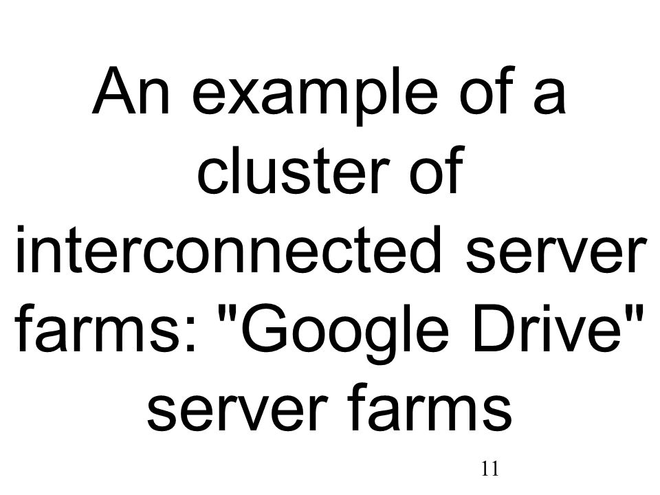 11 An example of a cluster of interconnected server farms: Google Drive server farms