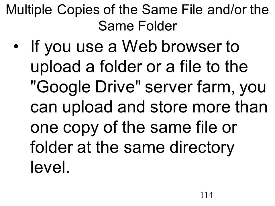 114 Multiple Copies of the Same File and/or the Same Folder If you use a Web browser to upload a folder or a file to the Google Drive server farm, you can upload and store more than one copy of the same file or folder at the same directory level.