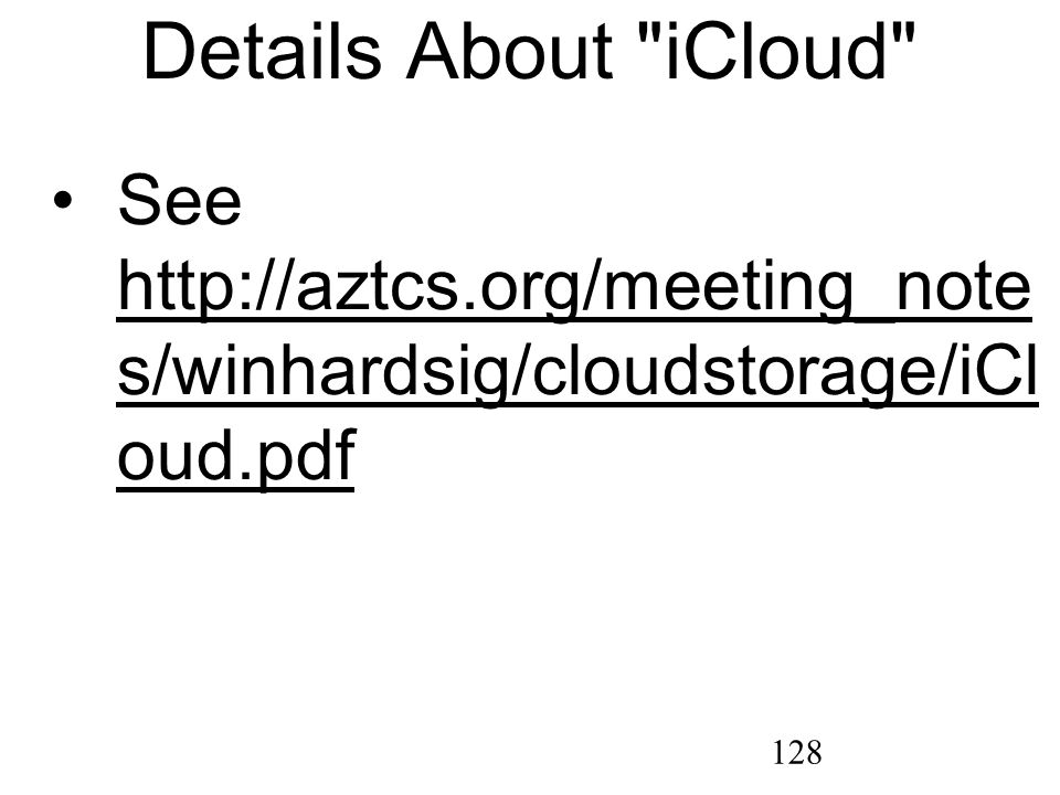 128 Details About iCloud See http://aztcs.org/meeting_note s/winhardsig/cloudstorage/iCl oud.pdf http://aztcs.org/meeting_note s/winhardsig/cloudstorage/iCl oud.pdf