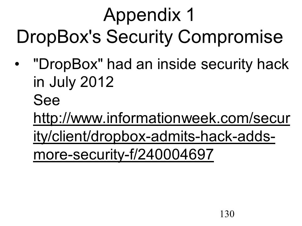 130 Appendix 1 DropBox s Security Compromise DropBox had an inside security hack in July 2012 See http://www.informationweek.com/secur ity/client/dropbox-admits-hack-adds- more-security-f/240004697 http://www.informationweek.com/secur ity/client/dropbox-admits-hack-adds- more-security-f/240004697