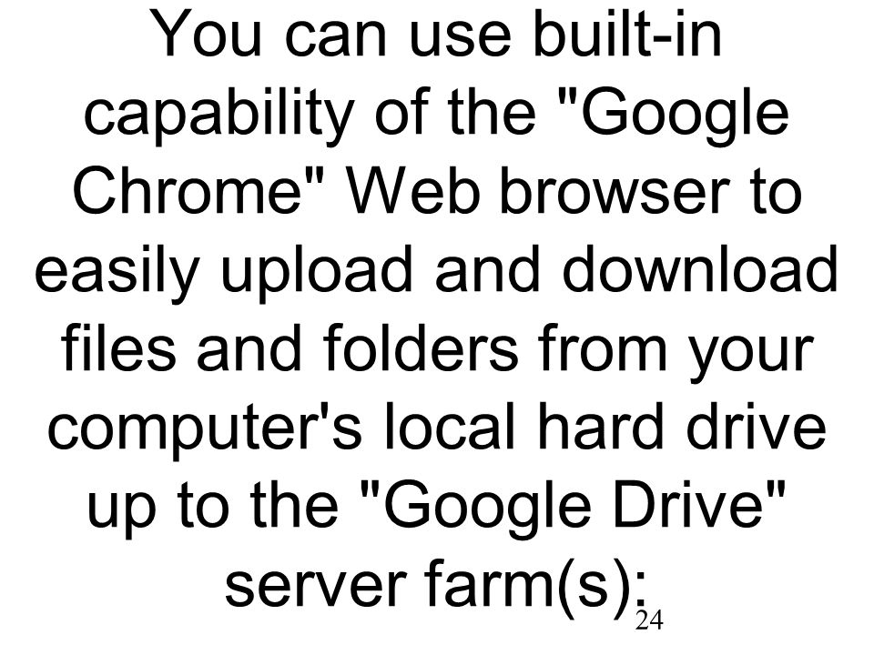 24 You can use built-in capability of the Google Chrome Web browser to easily upload and download files and folders from your computer s local hard drive up to the Google Drive server farm(s):