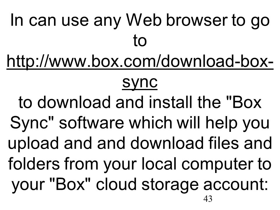 43 In can use any Web browser to go to http://www.box.com/download-box- sync to download and install the Box Sync software which will help you upload and and download files and folders from your local computer to your Box cloud storage account: http://www.box.com/download-box- sync