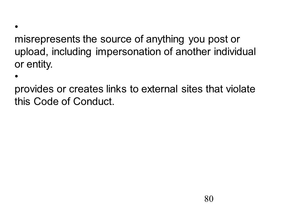 80 misrepresents the source of anything you post or upload, including impersonation of another individual or entity.