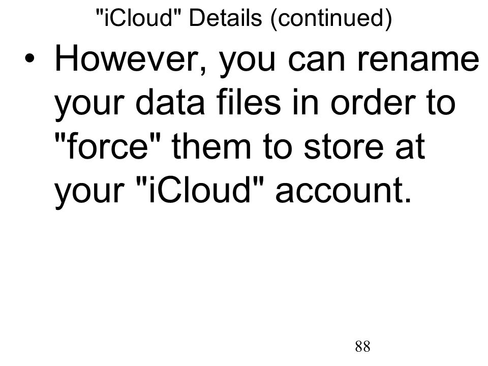 88 iCloud Details (continued) However, you can rename your data files in order to force them to store at your iCloud account.