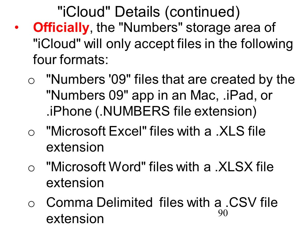 90 iCloud Details (continued) Officially, the Numbers storage area of iCloud will only accept files in the following four formats: o Numbers 09 files that are created by the Numbers 09 app in an Mac,.iPad, or.iPhone (.NUMBERS file extension) o Microsoft Excel files with a.XLS file extension o Microsoft Word files with a.XLSX file extension o Comma Delimited files with a.CSV file extension