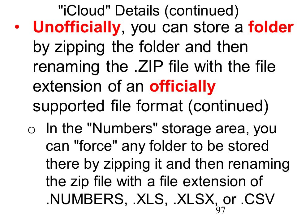 97 iCloud Details (continued) Unofficially, you can store a folder by zipping the folder and then renaming the.ZIP file with the file extension of an officially supported file format (continued) o In the Numbers storage area, you can force any folder to be stored there by zipping it and then renaming the zip file with a file extension of.NUMBERS,.XLS,.XLSX, or.CSV