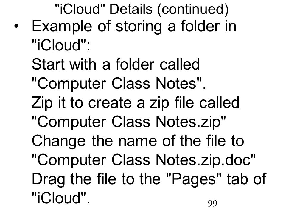 99 iCloud Details (continued) Example of storing a folder in iCloud : Start with a folder called Computer Class Notes .