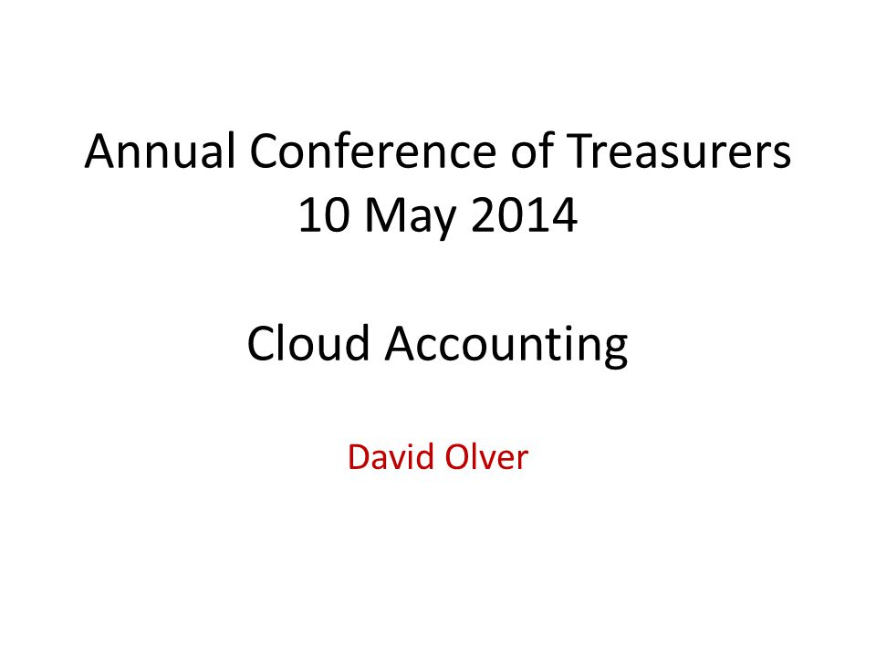 Annual Conference of Treasurers 10 May 2014 Cloud Accounting David Olver
