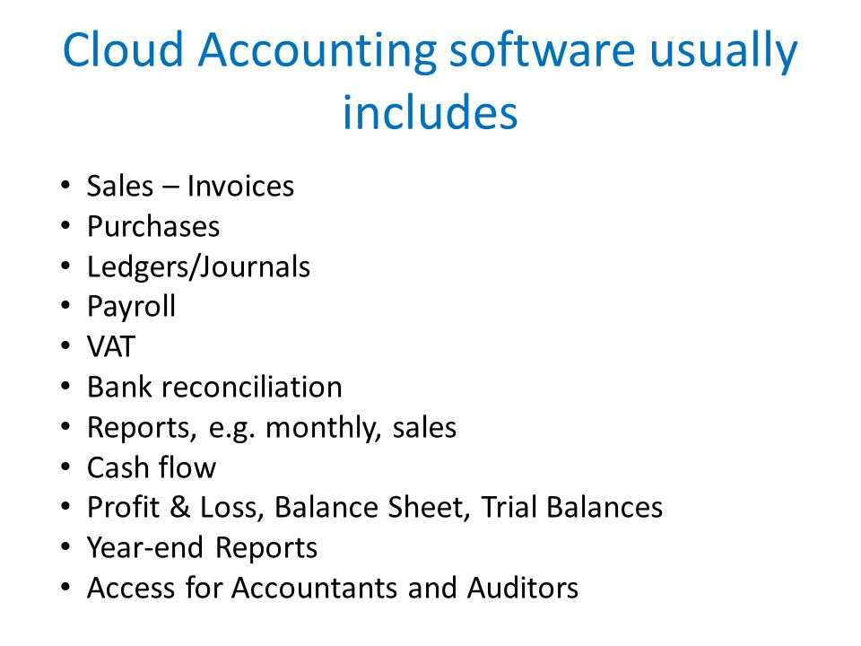 Cloud Accounting software usually includes Sales – Invoices Purchases Ledgers/Journals Payroll VAT Bank reconciliation Reports, e.g.