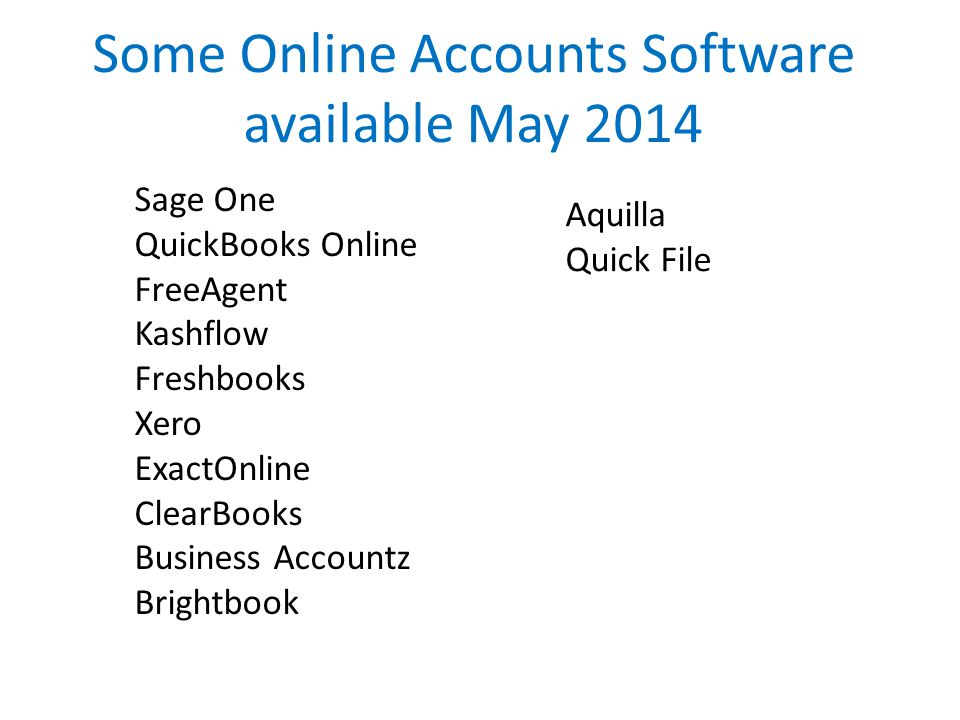 Some Online Accounts Software available May 2014 Sage One QuickBooks Online FreeAgent Kashflow Freshbooks Xero ExactOnline ClearBooks Business Accountz Brightbook Aquilla Quick File