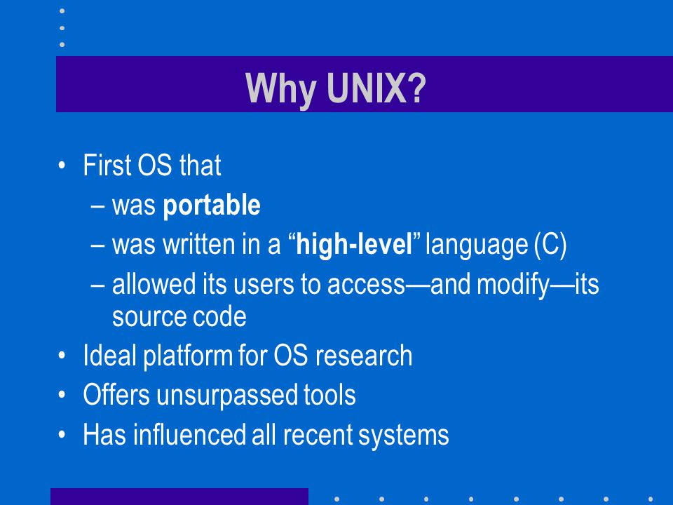 "Why UNIX? First OS that –was portable –was written in a "" high-level "" language (C) –allowed its users to access—and modify—its source code Ideal plat"