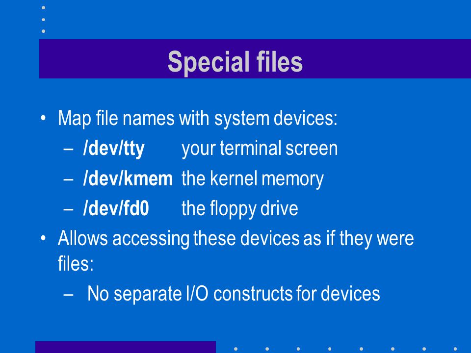 Special files Map file names with system devices: – /dev/tty your terminal screen – /dev/kmem the kernel memory – /dev/fd0 the floppy drive Allows accessing these devices as if they were files: –No separate I/O constructs for devices