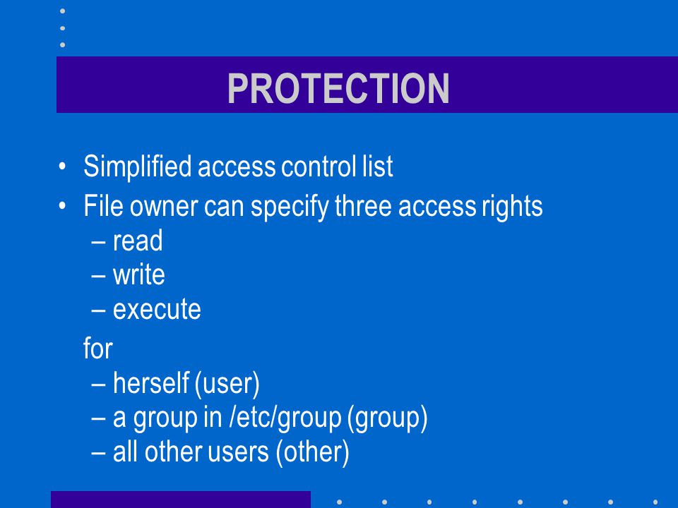 PROTECTION Simplified access control list File owner can specify three access rights –read –write –execute for –herself (user) –a group in /etc/group (group) –all other users (other)