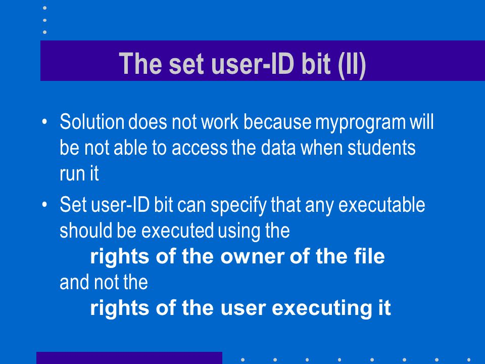 The set user-ID bit (II) Solution does not work because myprogram will be not able to access the data when students run it Set user-ID bit can specify that any executable should be executed using the rights of the owner of the file and not the rights of the user executing it