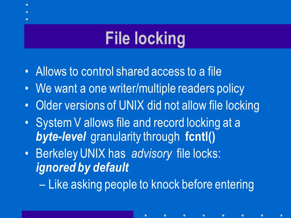 File locking Allows to control shared access to a file We want a one writer/multiple readers policy Older versions of UNIX did not allow file locking System V allows file and record locking at a byte-level granularity through fcntl() Berkeley UNIX has advisory file locks: ignored by default –Like asking people to knock before entering