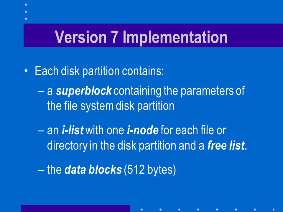 Version 7 Implementation Each disk partition contains: –a superblock containing the parameters of the file system disk partition –an i-list with one i-node for each file or directory in the disk partition and a free list.