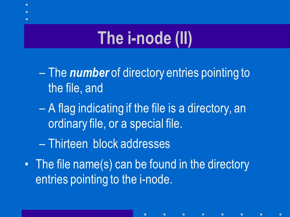 The i-node (II) –The number of directory entries pointing to the file, and –A flag indicating if the file is a directory, an ordinary file, or a special file.